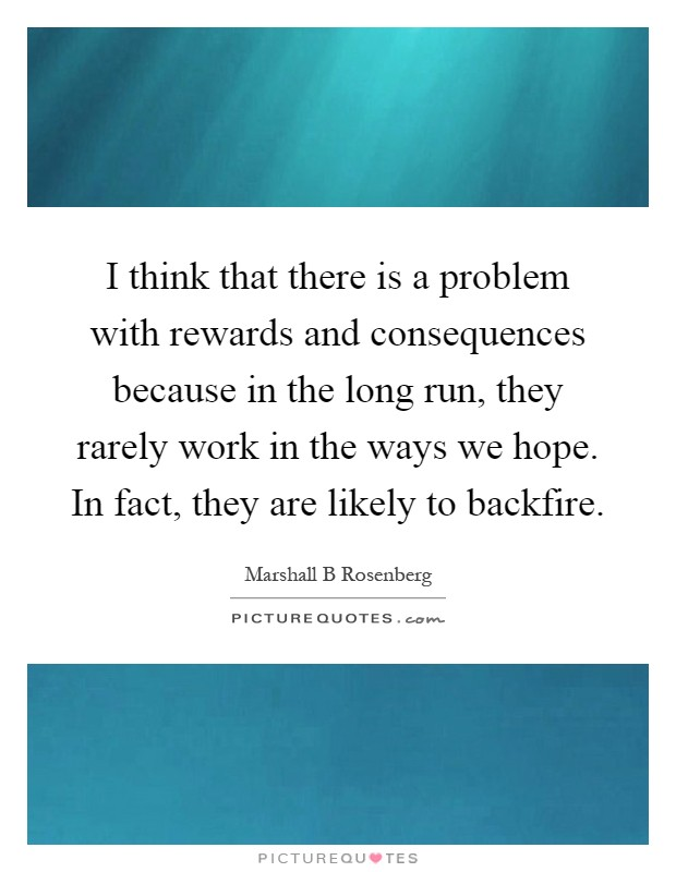 I think that there is a problem with rewards and consequences because in the long run, they rarely work in the ways we hope. In fact, they are likely to backfire Picture Quote #1