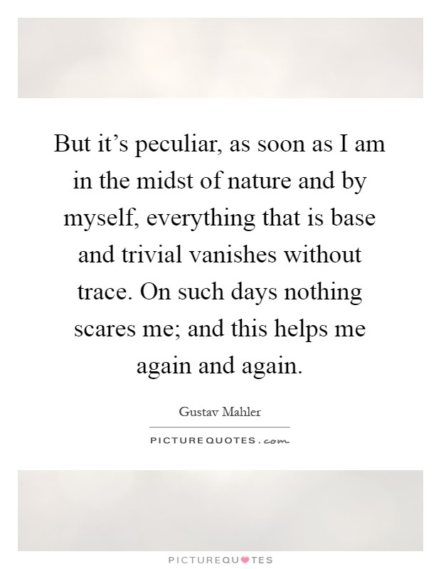 But it's peculiar, as soon as I am in the midst of nature and by myself, everything that is base and trivial vanishes without trace. On such days nothing scares me; and this helps me again and again Picture Quote #1