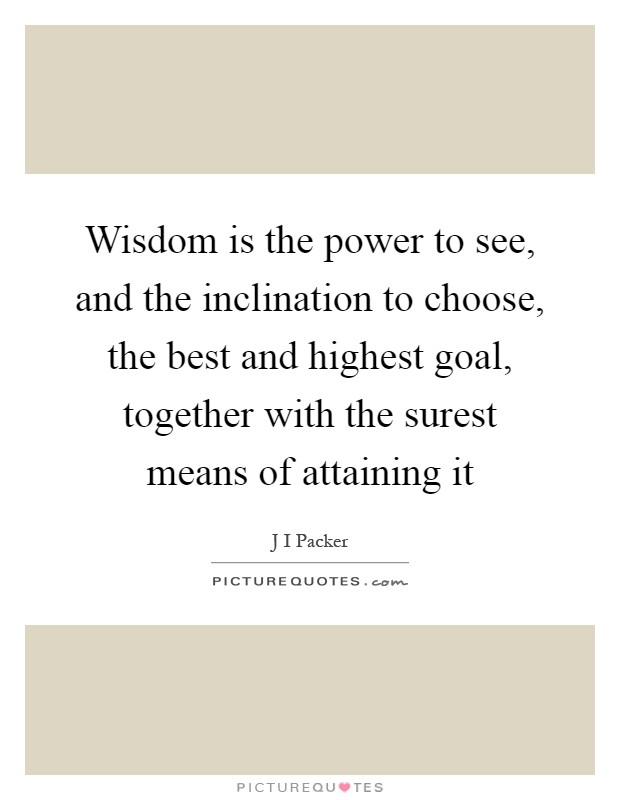 Wisdom is the power to see, and the inclination to choose, the best and highest goal, together with the surest means of attaining it Picture Quote #1
