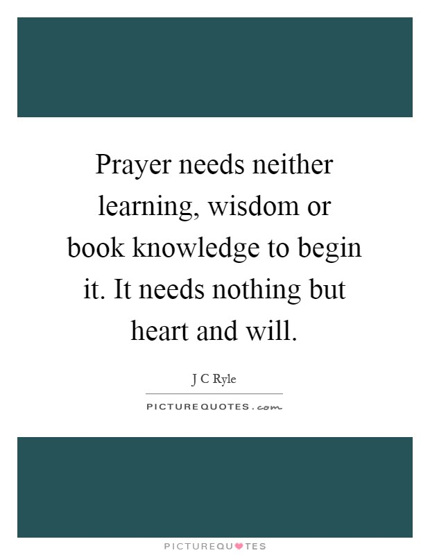 Prayer needs neither learning, wisdom or book knowledge to begin it. It needs nothing but heart and will Picture Quote #1