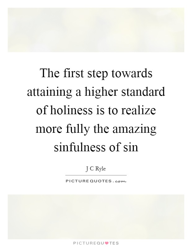 The first step towards attaining a higher standard of holiness is to realize more fully the amazing sinfulness of sin Picture Quote #1