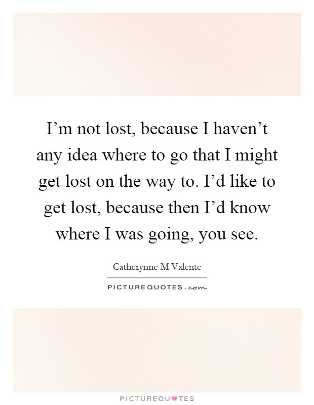 I'm not lost, because I haven't any idea where to go that I might get lost on the way to. I'd like to get lost, because then I'd know where I was going, you see Picture Quote #1