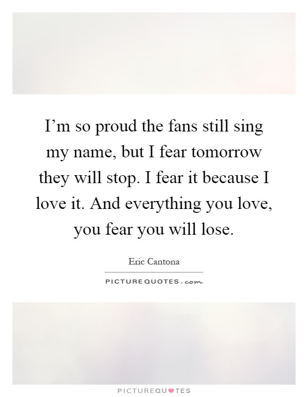 I'm so proud the fans still sing my name, but I fear tomorrow they will stop. I fear it because I love it. And everything you love, you fear you will lose Picture Quote #1