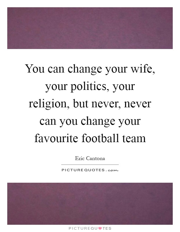 You can change your wife, your politics, your religion, but never, never can you change your favourite football team Picture Quote #1