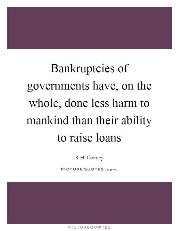 Bankruptcies of governments have, on the whole, done less harm to mankind than their ability to raise loans Picture Quote #1