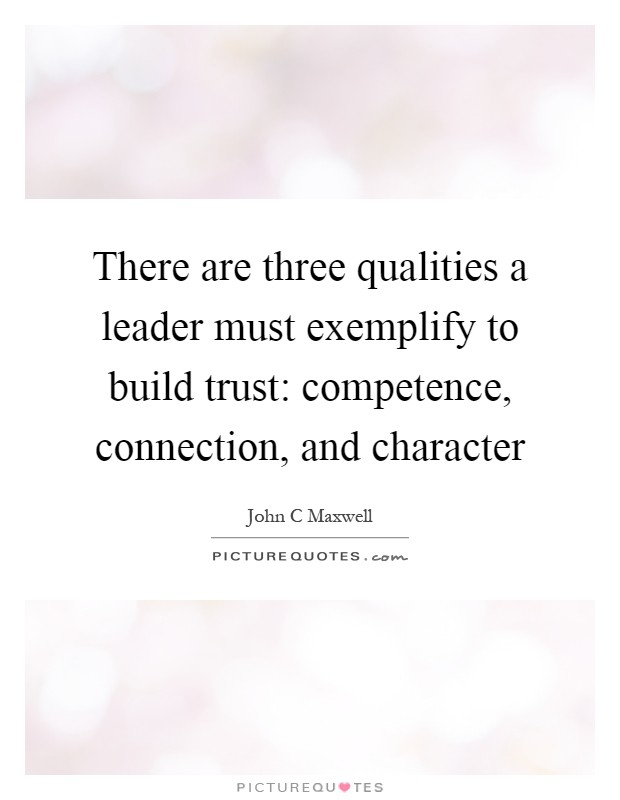 There are three qualities a leader must exemplify to build trust: competence, connection, and character Picture Quote #1