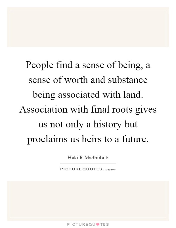 People find a sense of being, a sense of worth and substance being associated with land. Association with final roots gives us not only a history but proclaims us heirs to a future Picture Quote #1