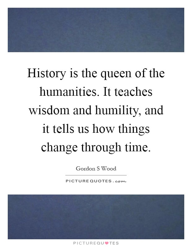 History is the queen of the humanities. It teaches wisdom and humility, and it tells us how things change through time Picture Quote #1