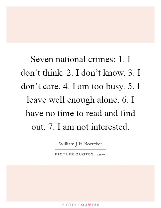 Seven national crimes: 1. I don't think. 2. I don't know. 3. I don't care. 4. I am too busy. 5. I leave well enough alone. 6. I have no time to read and find out. 7. I am not interested Picture Quote #1