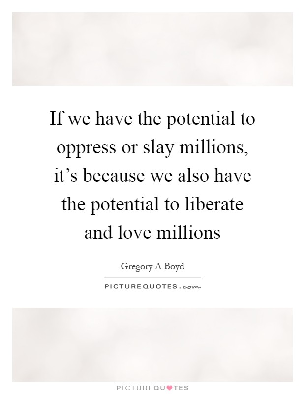 If we have the potential to oppress or slay millions, it's because we also have the potential to liberate and love millions Picture Quote #1