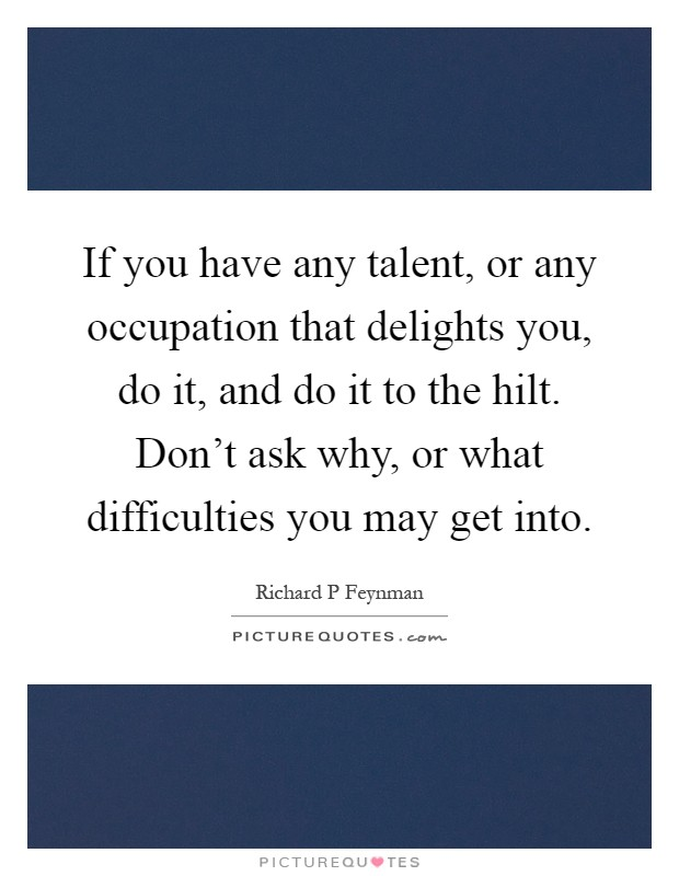 If you have any talent, or any occupation that delights you, do it, and do it to the hilt. Don't ask why, or what difficulties you may get into Picture Quote #1
