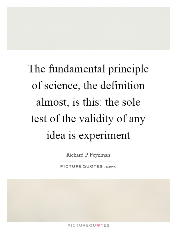 The fundamental principle of science, the definition almost, is this: the sole test of the validity of any idea is experiment Picture Quote #1
