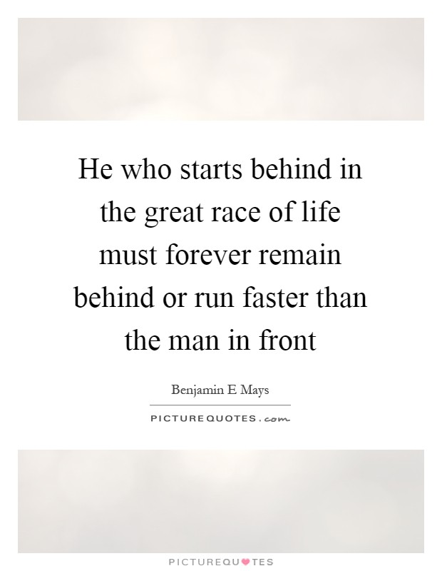 He who starts behind in the great race of life must forever remain behind or run faster than the man in front Picture Quote #1