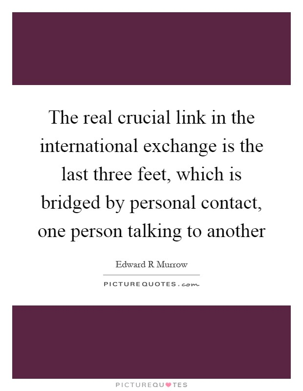 The real crucial link in the international exchange is the last three feet, which is bridged by personal contact, one person talking to another Picture Quote #1