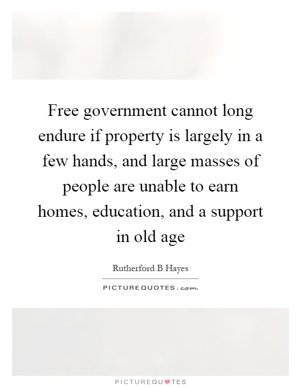 Free government cannot long endure if property is largely in a few hands, and large masses of people are unable to earn homes, education, and a support in old age Picture Quote #1