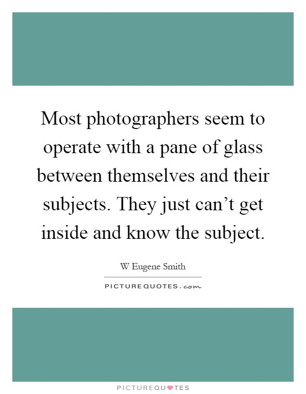 Most photographers seem to operate with a pane of glass between themselves and their subjects. They just can't get inside and know the subject Picture Quote #1
