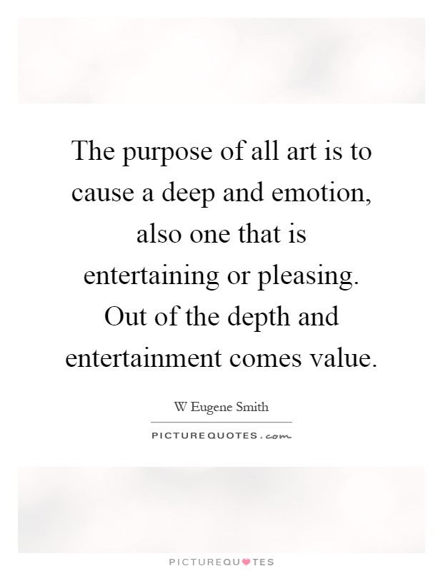 The purpose of all art is to cause a deep and emotion, also one that is entertaining or pleasing. Out of the depth and entertainment comes value Picture Quote #1