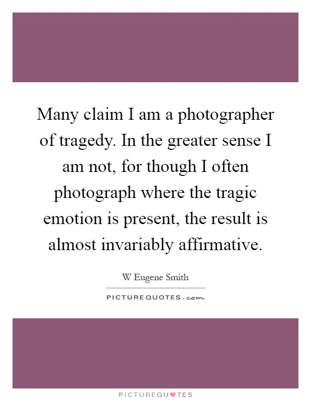 Many claim I am a photographer of tragedy. In the greater sense I am not, for though I often photograph where the tragic emotion is present, the result is almost invariably affirmative Picture Quote #1