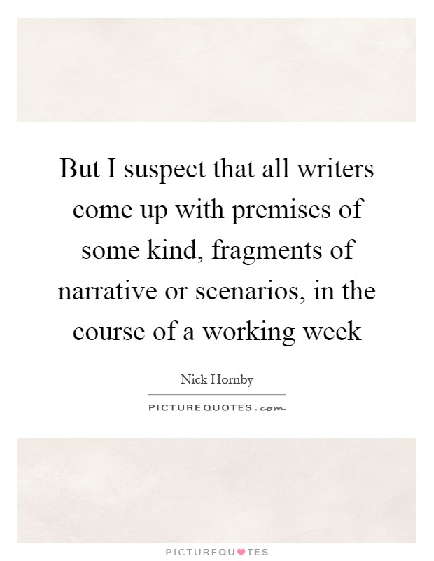 But I suspect that all writers come up with premises of some kind, fragments of narrative or scenarios, in the course of a working week Picture Quote #1