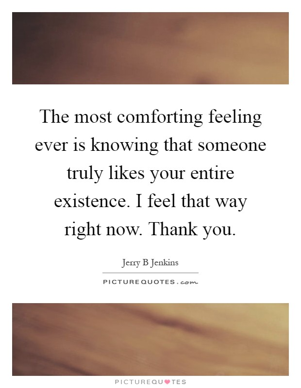 The most comforting feeling ever is knowing that someone truly likes your entire existence. I feel that way right now. Thank you Picture Quote #1