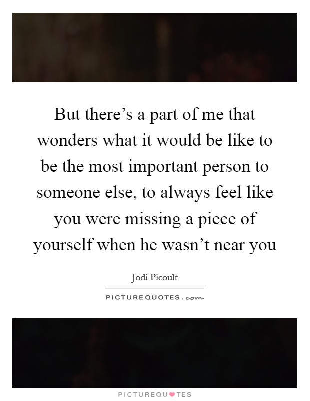 But there's a part of me that wonders what it would be like to be the most important person to someone else, to always feel like you were missing a piece of yourself when he wasn't near you Picture Quote #1