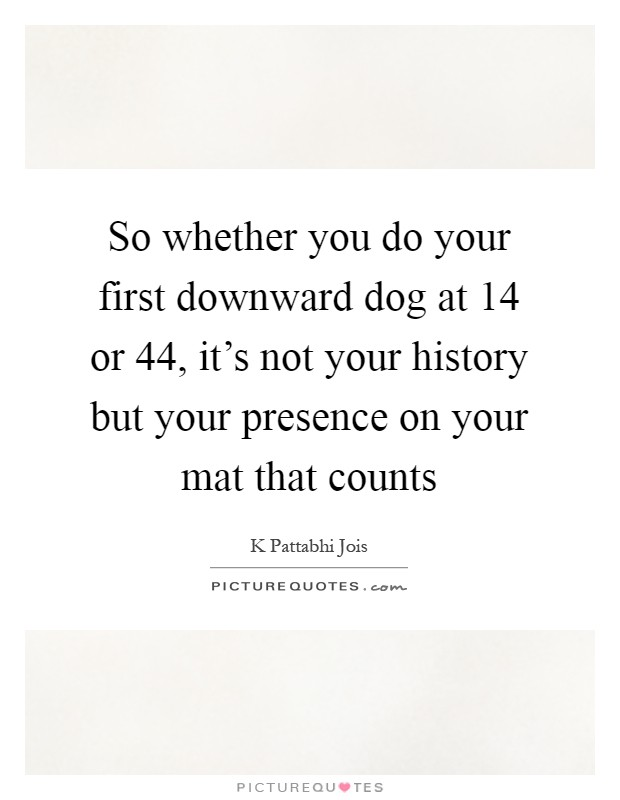 So whether you do your first downward dog at 14 or 44, it's not your history but your presence on your mat that counts Picture Quote #1