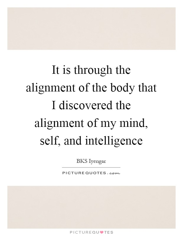It is through the alignment of the body that I discovered the alignment of my mind, self, and intelligence Picture Quote #1