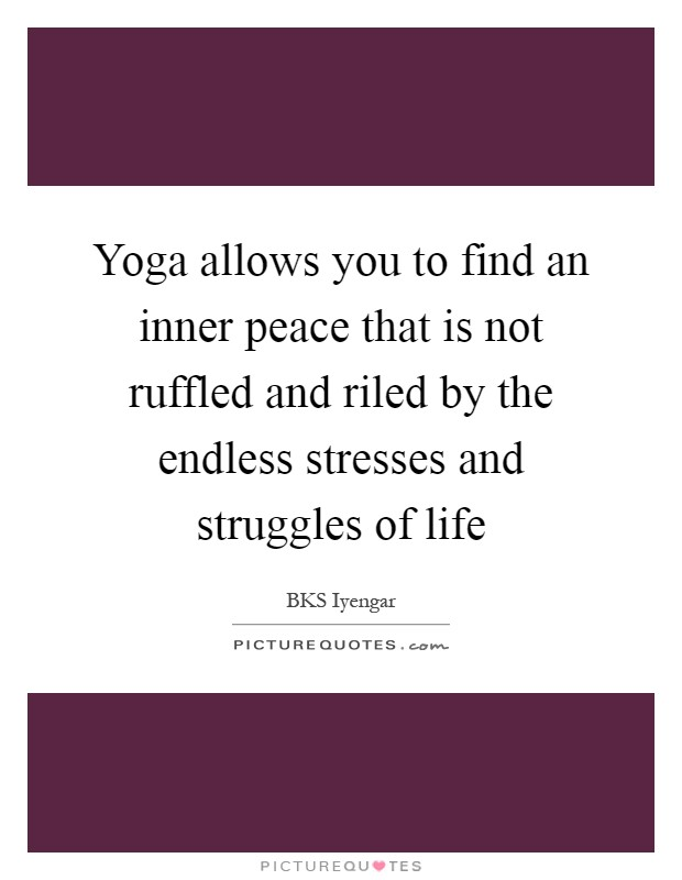 Yoga allows you to find an inner peace that is not ruffled and riled by the endless stresses and struggles of life Picture Quote #1