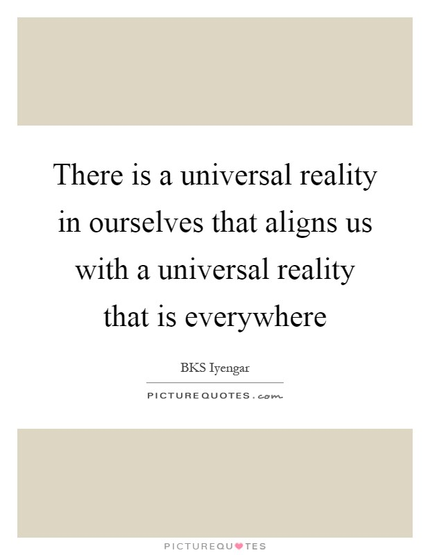 There is a universal reality in ourselves that aligns us with a universal reality that is everywhere Picture Quote #1