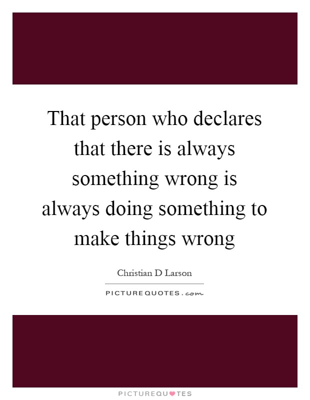 That person who declares that there is always something wrong is always doing something to make things wrong Picture Quote #1
