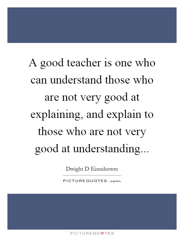 A good teacher is one who can understand those who are not very good at explaining, and explain to those who are not very good at understanding Picture Quote #1