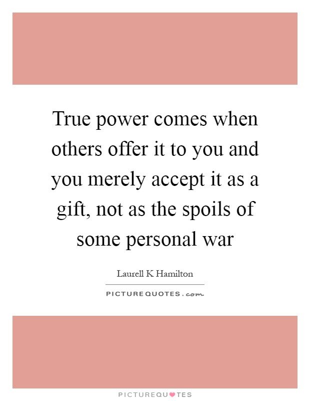 True power comes when others offer it to you and you merely accept it as a gift, not as the spoils of some personal war Picture Quote #1