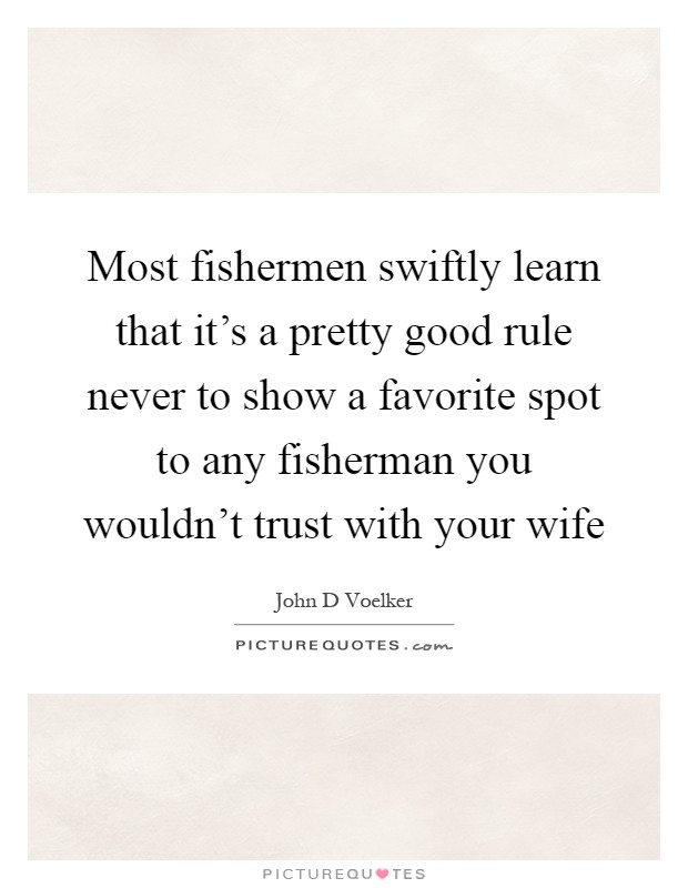 Most fishermen swiftly learn that it's a pretty good rule never to show a favorite spot to any fisherman you wouldn't trust with your wife Picture Quote #1