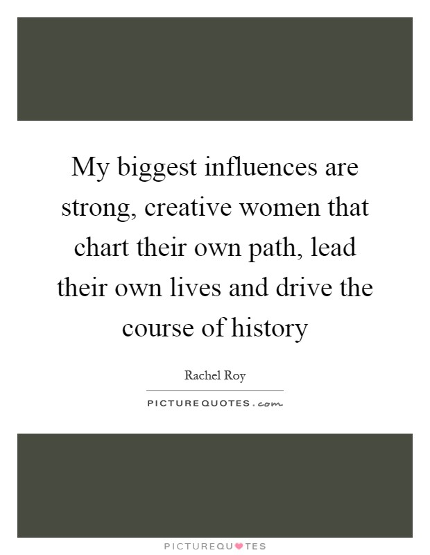 My biggest influences are strong, creative women that chart their own path, lead their own lives and drive the course of history Picture Quote #1