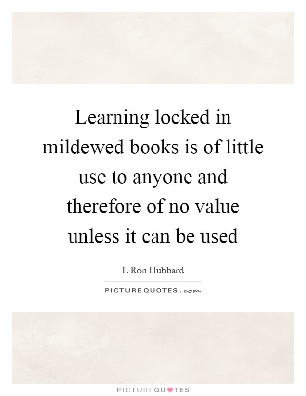 Learning locked in mildewed books is of little use to anyone and therefore of no value unless it can be used Picture Quote #1