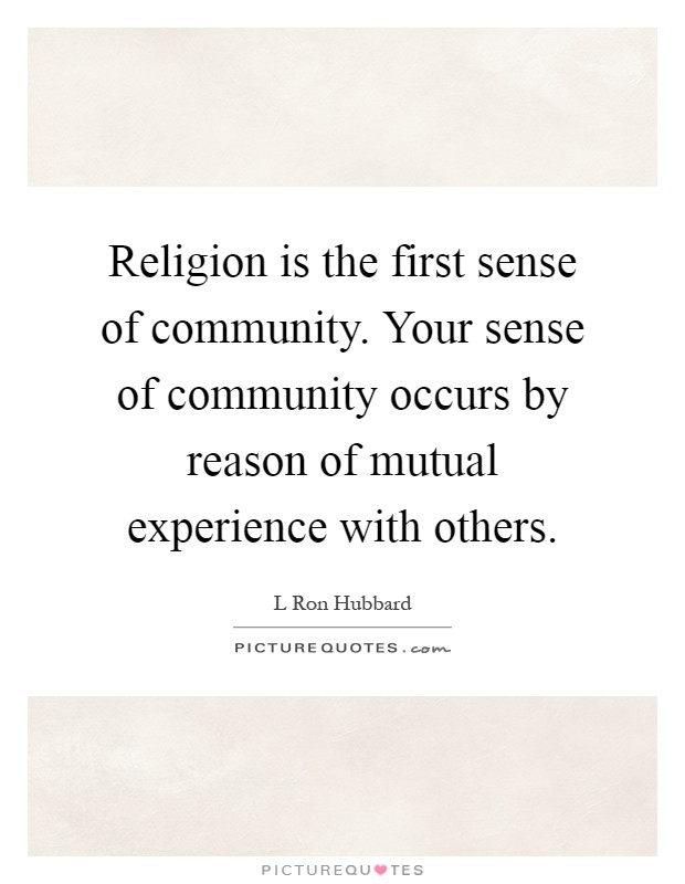 Religion is the first sense of community. Your sense of community occurs by reason of mutual experience with others Picture Quote #1