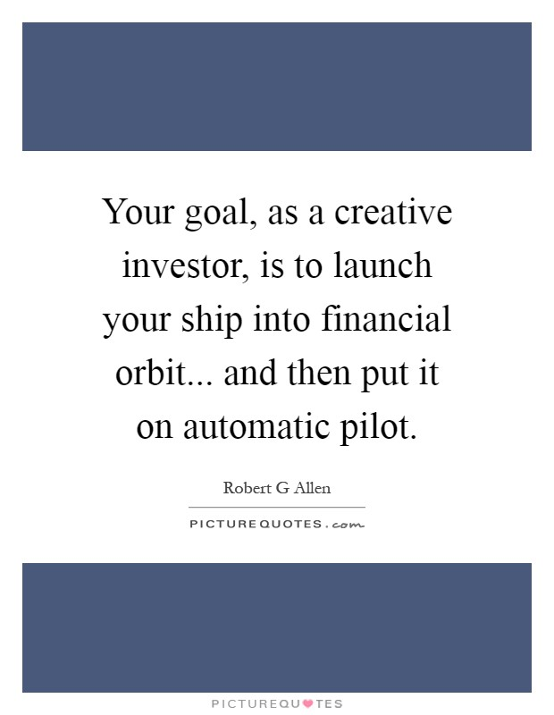 Your goal, as a creative investor, is to launch your ship into financial orbit... and then put it on automatic pilot Picture Quote #1