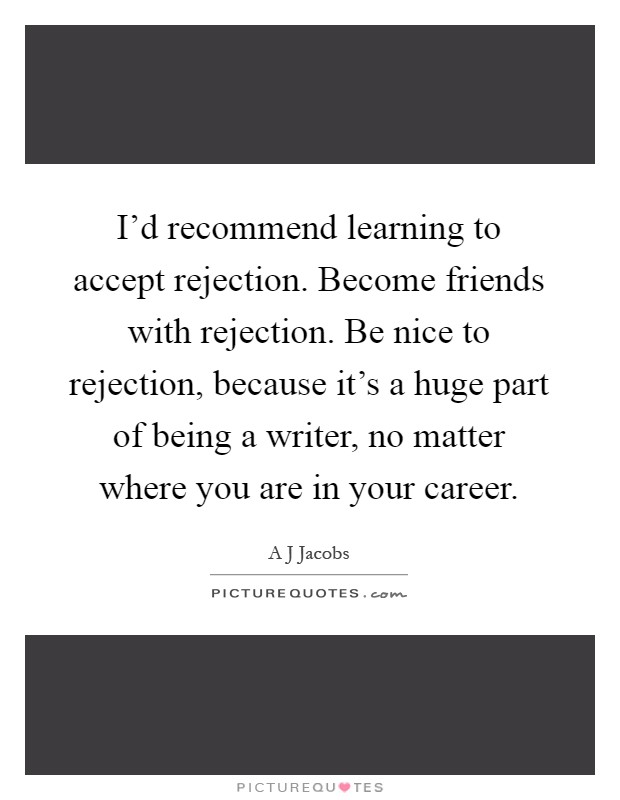 I'd recommend learning to accept rejection. Become friends with rejection. Be nice to rejection, because it's a huge part of being a writer, no matter where you are in your career Picture Quote #1