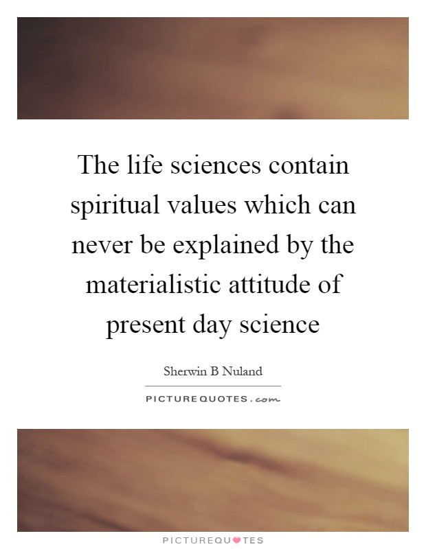 The life sciences contain spiritual values which can never be explained by the materialistic attitude of present day science Picture Quote #1