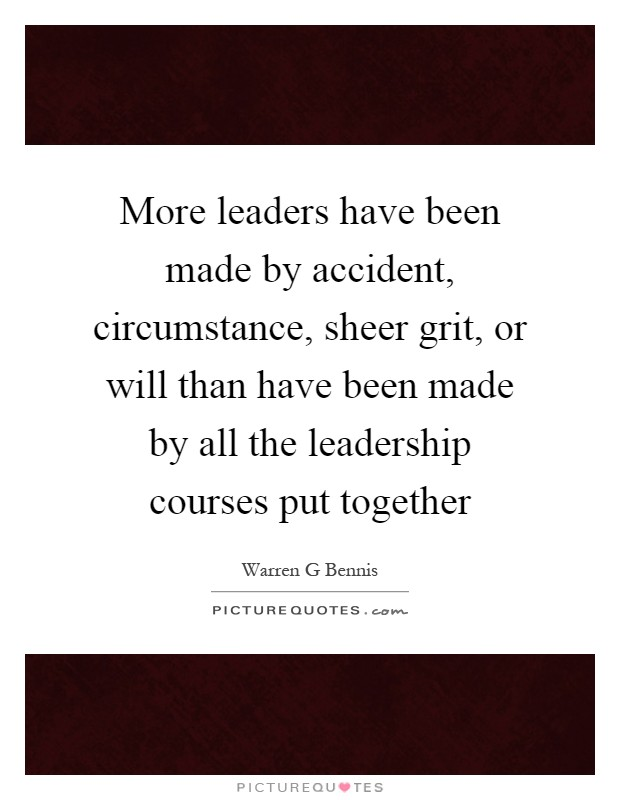 More leaders have been made by accident, circumstance, sheer grit, or will than have been made by all the leadership courses put together Picture Quote #1