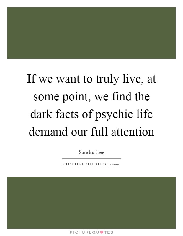 If we want to truly live, at some point, we find the dark facts of psychic life demand our full attention Picture Quote #1