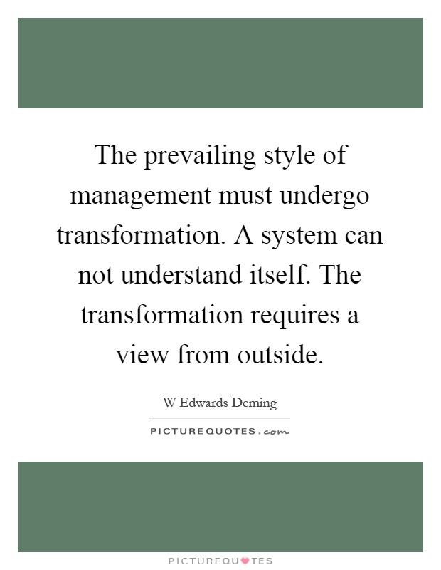 The prevailing style of management must undergo transformation. A system can not understand itself. The transformation requires a view from outside Picture Quote #1