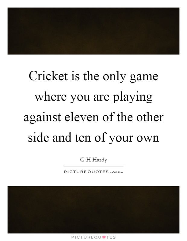 Cricket is the only game where you are playing against eleven of the other side and ten of your own Picture Quote #1