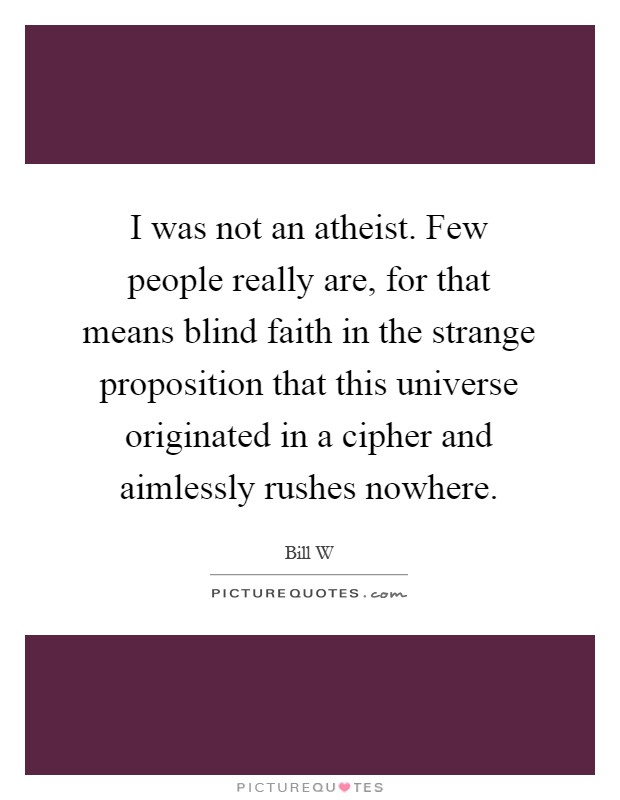 I was not an atheist. Few people really are, for that means blind faith in the strange proposition that this universe originated in a cipher and aimlessly rushes nowhere Picture Quote #1