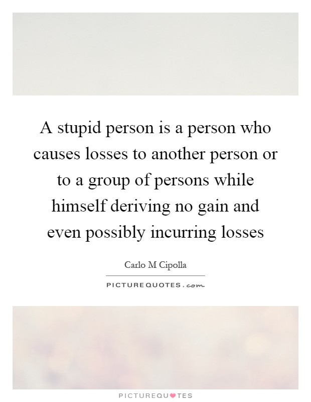 A stupid person is a person who causes losses to another person or to a group of persons while himself deriving no gain and even possibly incurring losses Picture Quote #1