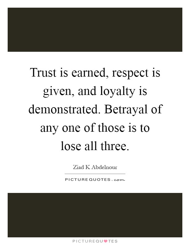 Trust is earned, respect is given, and loyalty is demonstrated. Betrayal of any one of those is to lose all three Picture Quote #1