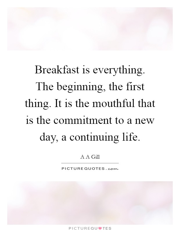 Breakfast is everything. The beginning, the first thing. It is the mouthful that is the commitment to a new day, a continuing life Picture Quote #1