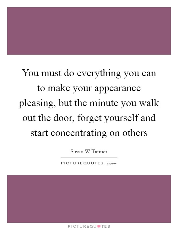 You must do everything you can to make your appearance pleasing, but the minute you walk out the door, forget yourself and start concentrating on others Picture Quote #1