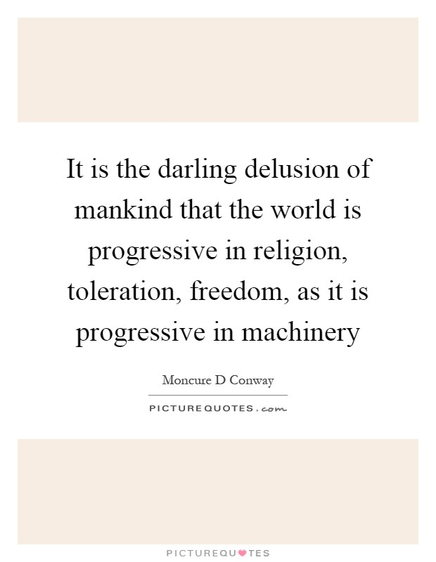 It is the darling delusion of mankind that the world is progressive in religion, toleration, freedom, as it is progressive in machinery Picture Quote #1