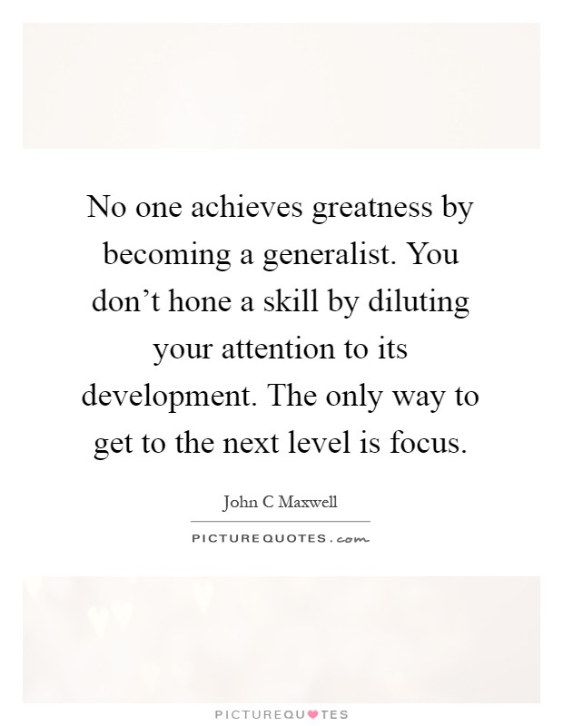 No one achieves greatness by becoming a generalist. You don't hone a skill by diluting your attention to its development. The only way to get to the next level is focus Picture Quote #1
